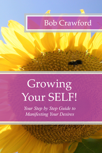 Growing Your SELF! Your Step by Step Guide to Manifesting Your Desires by Bob Crawford